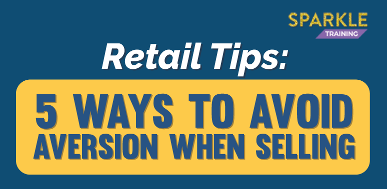 Retail Tips: 5 Ways to Avoid Aversion When Selling