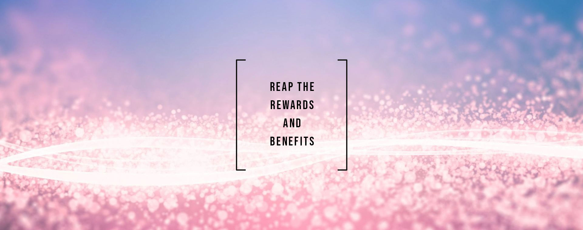 Reap the rewards and benefits